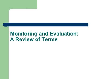 Monitoring and Evaluation: A Review of Terms. Goals To provide better treatment for people with tuberculosis in Country X To achieve a treatment success.