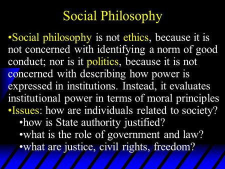 Social Philosophy Social philosophy is not ethics, because it is not concerned with identifying a norm of good conduct; nor is it politics, because it.