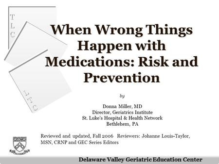 TLCTLC TLCTLC LTCLTC LTCLTC Delaware Valley Geriatric Education Center When Wrong Things Happen with Medications: Risk and Prevention by Donna Miller,