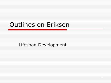 1 Outlines on Erikson Lifespan Development. 2 Psychosocial development  Erik Erikson Main theme: life quest for identity Unconscious striving for continuity.