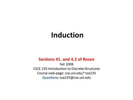 Induction Sections 41. and 4.2 of Rosen Fall 2008 CSCE 235 Introduction to Discrete Structures Course web-page: cse.unl.edu/~cse235 Questions: