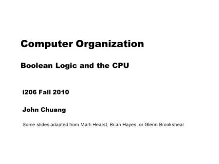 Computer Organization Boolean Logic and the CPU i206 Fall 2010 John Chuang Some slides adapted from Marti Hearst, Brian Hayes, or Glenn Brookshear.