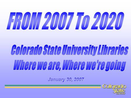Colorado State University Libraries Where we are, Where we're going