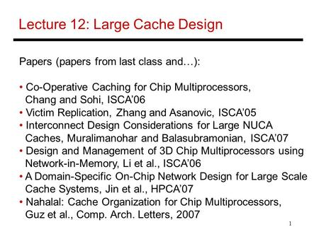 1 Lecture 12: Large Cache Design Papers (papers from last class and…): Co-Operative Caching for Chip Multiprocessors, Chang and Sohi, ISCA'06 Victim Replication,
