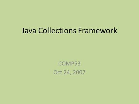 Java Collections Framework COMP53 Oct 24, 2007. Collections Framework A unified architecture for representing and manipulating collections Allows collections.