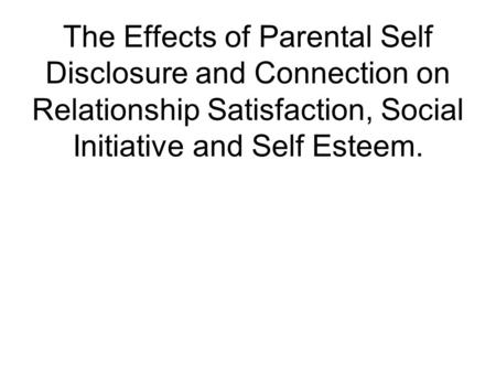 The Effects of Parental Self Disclosure and Connection on Relationship Satisfaction, Social Initiative and Self Esteem.