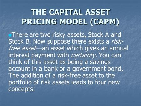 THE CAPITAL ASSET PRICING MODEL (CAPM) There are two risky assets, Stock A and Stock B. Now suppose there exists a risk- free asset — an asset which gives.