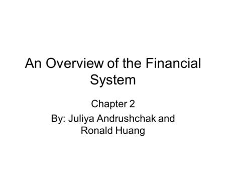 An Overview of the Financial System Chapter 2 By: Juliya Andrushchak and Ronald Huang.