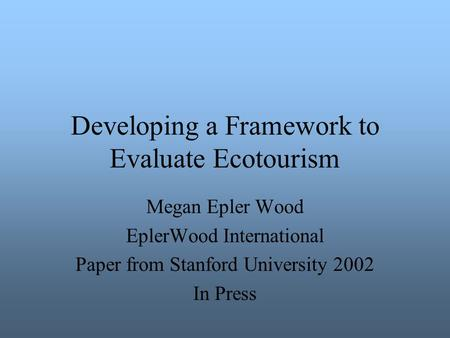 Developing a Framework to Evaluate Ecotourism Megan Epler Wood EplerWood International Paper from Stanford University 2002 In Press.