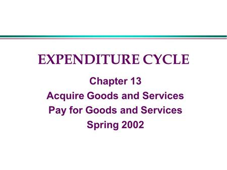 EXPENDITURE CYCLE Chapter 13 Acquire Goods and Services Pay for Goods and Services Spring 2002.