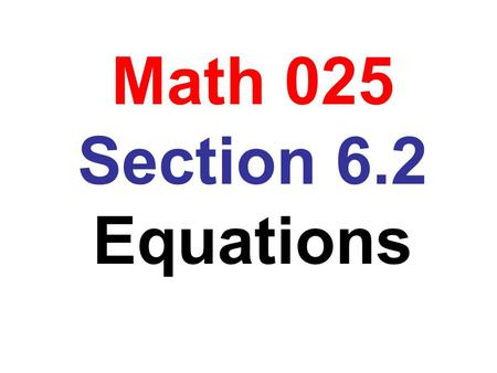 Math 025 Section 6.2 Equations. Obj: To solve an equation of the form ax + b = c Problem: Solve 5x + 7 = -8 Solution: 5x + 7 = -8 5x = -8 – 7 5x = -15.