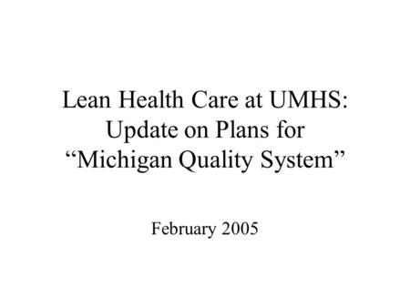 "Lean Health Care at UMHS: Update on Plans for ""Michigan Quality System"" February 2005."