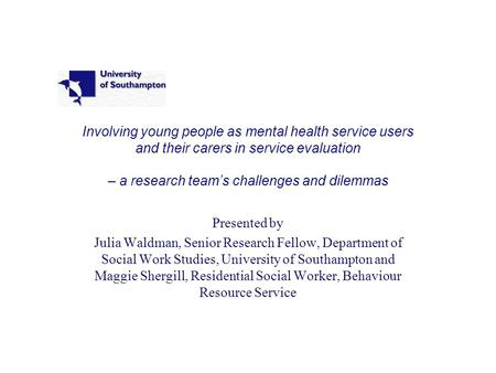 Involving young people as mental health service users and their carers in service evaluation – a research team's challenges and dilemmas Presented by Julia.