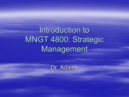 Introduction to MNGT 4800: Strategic Management Dr. Adams.