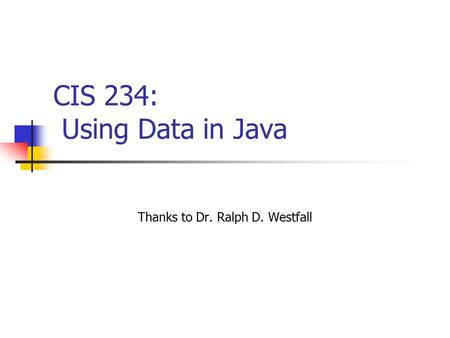 CIS 234: Using Data in Java Thanks to Dr. Ralph D. Westfall.