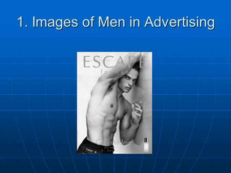 "1. Images of Men in Advertising. As images of women become thinner and more ""waifish""… As images of women become thinner and more ""waifish""… …images of."