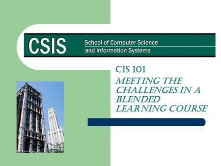 CIS 101 Meeting the Challenges in a Blended Learning Course.