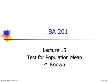 © 2001 Prentice-Hall, Inc.Chap 9-1 BA 201 Lecture 15 Test for Population Mean Known.
