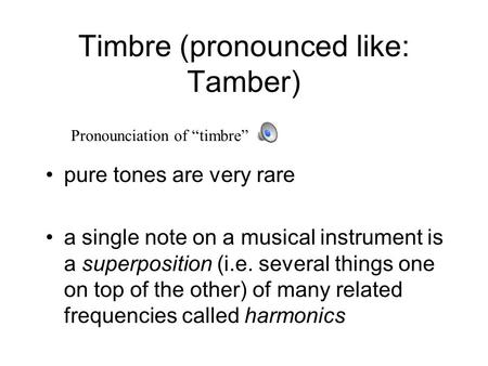 Timbre (pronounced like: Tamber) pure tones are very rare a single note on a musical instrument is a superposition (i.e. several things one on top of.