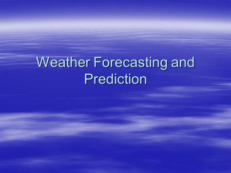 Weather Forecasting and Prediction. Methods of Forecasting  Step 1 - Outside!  Step 2 - Satellite maps  Step 3 - Radar imagery  Step 4 - Surface and.