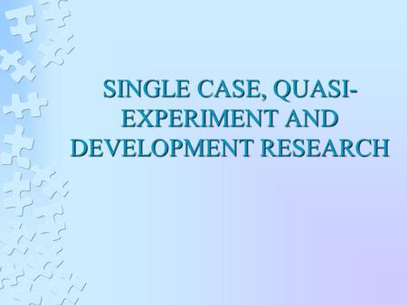 SINGLE CASE, QUASI- EXPERIMENT AND DEVELOPMENT RESEARCH.