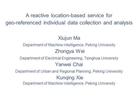 A reactive location-based service for geo-referenced individual data collection and analysis Xiujun Ma Department of Machine Intelligence, Peking University.