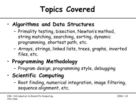 CS4 - Introduction to Scientific Computing Alan Usas 2004 - 1.0 Topics Covered Algorithms and Data Structures –Primality testing, bisection, Newton's method,