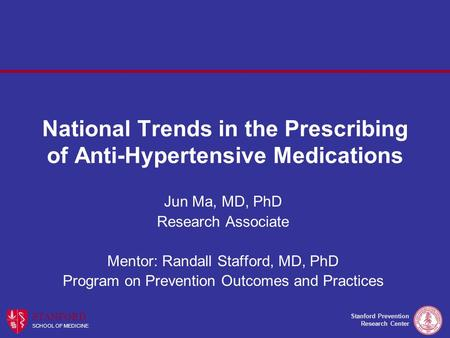 Stanford Prevention Research Center STANFORD SCHOOL OF MEDICINE National Trends in the Prescribing of Anti-Hypertensive Medications Jun Ma, MD, PhD Research.