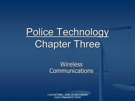 Copyright 2005 - 2009: Hi Tech Criminal Justice, Raymond E. Foster Police Technology Police Technology Chapter Three Police Technology Wireless Communications.