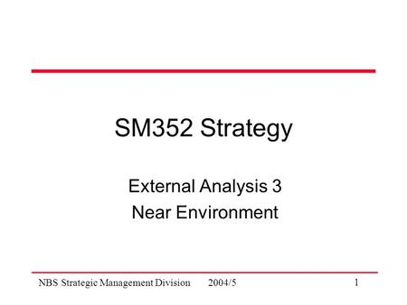 NBS Strategic Management Division 2004/5 1 SM352 Strategy External Analysis 3 Near Environment.