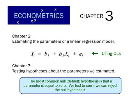 CHAPTER 3 ECONOMETRICS x x x x x Chapter 2: Estimating the parameters of a linear regression model. Y i = b 1 + b 2 X i + e i Using OLS Chapter 3: Testing.