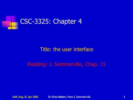 Soft. Eng. II, Spr 2002Dr Driss Kettani, from I. Sommerville1 CSC-3325: Chapter 4 Title: the user interface Reading: I. Sommerville, Chap. 15.