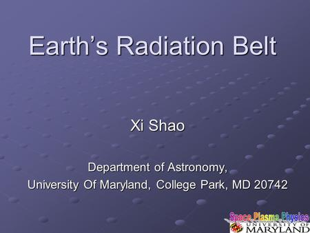 Earth's Radiation Belt Xi Shao Department of Astronomy, University Of Maryland, College Park, MD 20742.