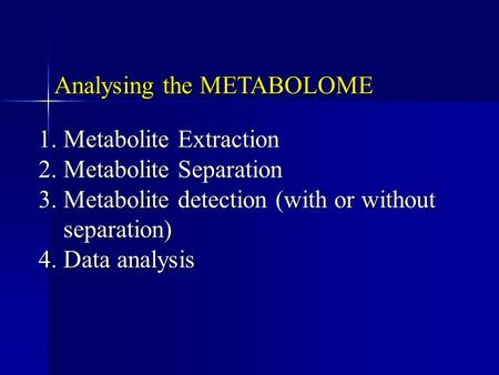 Analysing the METABOLOME 1.Metabolite Extraction 2.Metabolite Separation 3.Metabolite detection (with or without separation) 4.Data analysis.