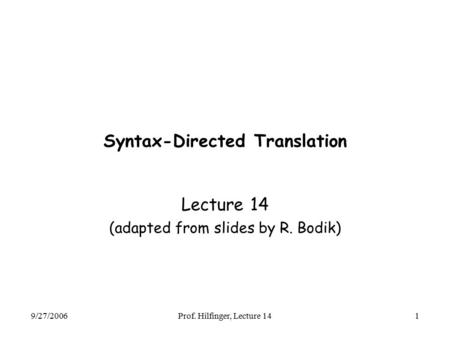 9/27/2006Prof. Hilfinger, Lecture 141 Syntax-Directed Translation Lecture 14 (adapted from slides by R. Bodik)