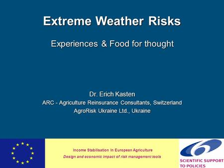 Income Stabilisation In European Agriculture Design and economic impact of risk management tools Extreme Weather Risks Experiences & Food for thought Dr.