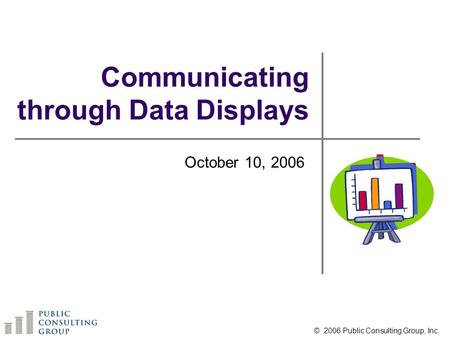 Communicating through Data Displays October 10, 2006 © 2006 Public Consulting Group, Inc.