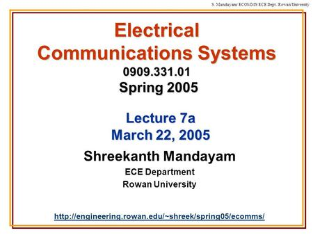 S. Mandayam/ ECOMMS/ECE Dept./Rowan University Electrical Communications Systems 0909.331.01 Spring 2005 Shreekanth Mandayam ECE Department Rowan University.