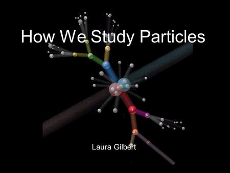 Laura Gilbert How We Study Particles. The basics of particle physics! Matter is all made up of particles… Fundamental particle: LEPTON Fundamental particles: