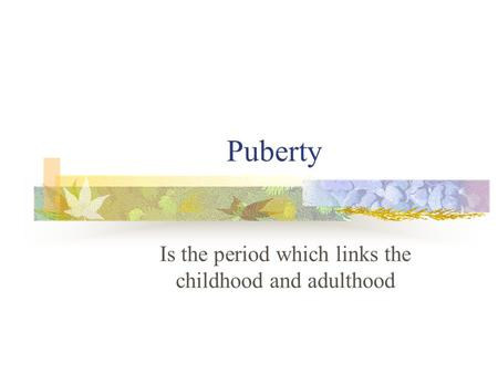 Puberty Is the period which links the childhood and adulthood.