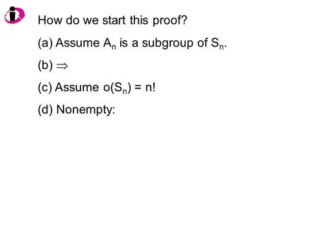 How do we start this proof? (a) Assume A n is a subgroup of S n. (b)  (c) Assume o(S n ) = n! (d) Nonempty: