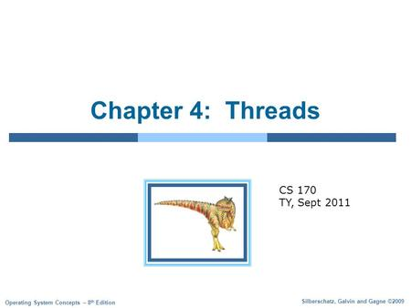 Silberschatz, Galvin and Gagne ©2009 Operating System Concepts – 8 th Edition Chapter 4: Threads CS 170 TY, Sept 2011.