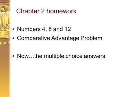 Chapter 2 homework Numbers 4, 8 and 12 Comparative Advantage Problem Now…the multiple choice answers.