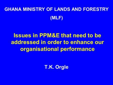 (P)PM&E problem/issues Issues in PPM&E that need to be addressed in order to enhance our organisational performance T.K. Orgle GHANA MINISTRY OF LANDS.