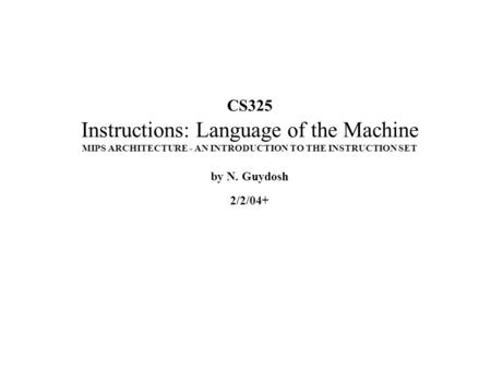 CS325 Instructions: Language of the Machine MIPS ARCHITECTURE - AN INTRODUCTION TO THE INSTRUCTION SET by N. Guydosh 2/2/04+