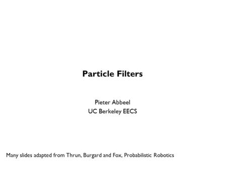 Particle Filters Pieter Abbeel UC Berkeley EECS Many slides adapted from Thrun, Burgard and Fox, Probabilistic Robotics TexPoint fonts used in EMF. Read.
