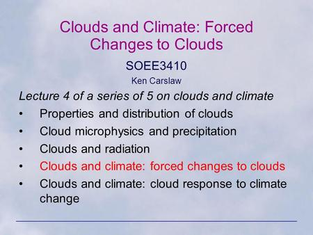 Clouds and Climate: Forced Changes to Clouds SOEE3410 Ken Carslaw Lecture 4 of a series of 5 on clouds and climate Properties and distribution of clouds.