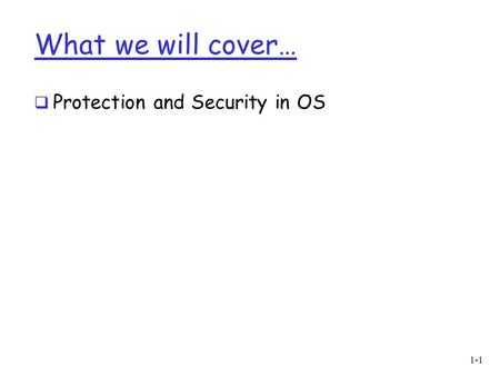 What we will cover… Protection and Security in OS.