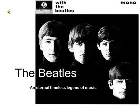 The Beatles An eternal timeless legend of music. Introduction Group members: John Lennon Paul McCartney George Harrison Ringo Starr Rhythm guitar, Vocal.