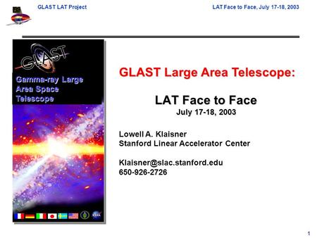 GLAST LAT ProjectLAT Face to Face, July 17-18, 2003 1 GLAST Large Area Telescope: Lowell A. Klaisner Stanford Linear Accelerator Center